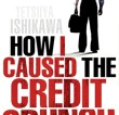 'How I Caused the Credit Crunch' by Tetsuya Ishikawa