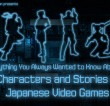 Everything You Always Wanted to Know About…  (Characters and Stories in Japanese Video Games)